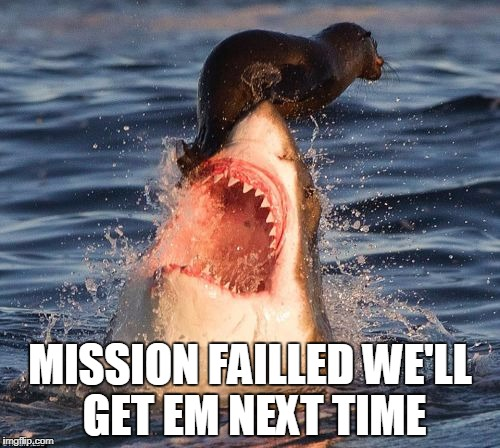 Travelonshark Meme | MISSION FAILLED WE'LL GET EM NEXT TIME | image tagged in memes,travelonshark | made w/ Imgflip meme maker