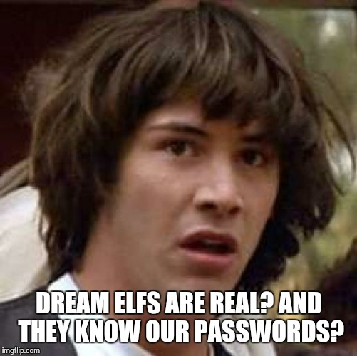 Conspiracy Keanu Meme | DREAM ELFS ARE REAL? AND THEY KNOW OUR PASSWORDS? | image tagged in memes,conspiracy keanu | made w/ Imgflip meme maker