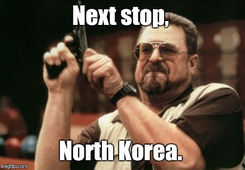Am I The Only One Around Here Meme | Next stop, North Korea. | image tagged in memes,am i the only one around here | made w/ Imgflip meme maker
