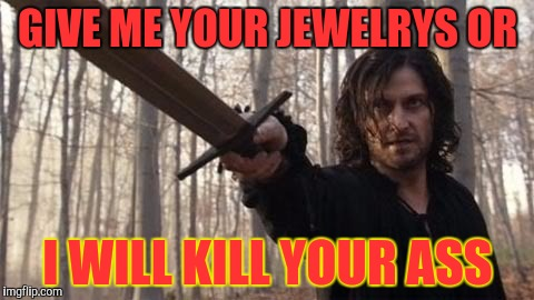 When you don't give him jewelrys | GIVE ME YOUR JEWELRYS OR I WILL KILL YOUR ASS | image tagged in funny,mad | made w/ Imgflip meme maker