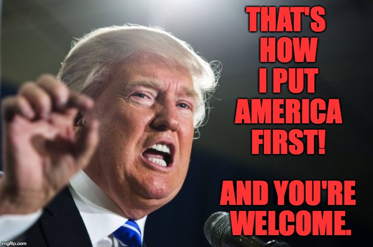 THAT'S HOW I PUT AMERICA FIRST! AND YOU'RE WELCOME. | made w/ Imgflip meme maker