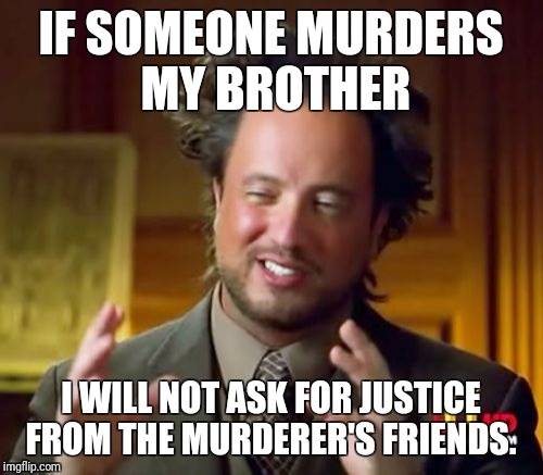 Ancient Aliens Meme | IF SOMEONE MURDERS MY BROTHER I WILL NOT ASK FOR JUSTICE FROM THE MURDERER'S FRIENDS. | image tagged in memes,ancient aliens | made w/ Imgflip meme maker