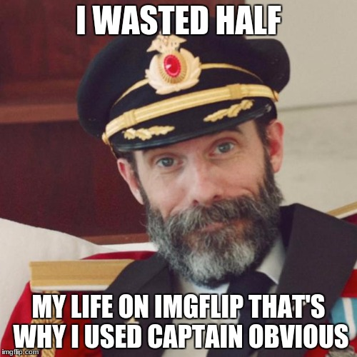 Captain Obvious | I WASTED HALF MY LIFE ON IMGFLIP THAT'S WHY I USED CAPTAIN OBVIOUS | image tagged in captain obvious | made w/ Imgflip meme maker