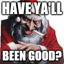 Been good? | HAVE YA'LL BEEN GOOD? | image tagged in christmas | made w/ Imgflip meme maker