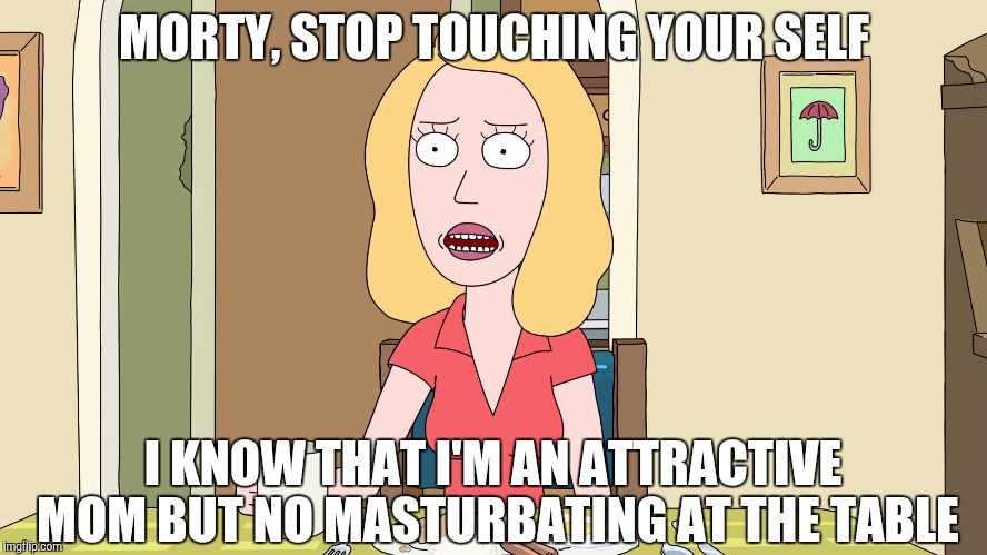 Beth tells Morty to stop touching your self | MORTY, STOP TOUCHING YOUR SELF I KNOW THAT I'M AN ATTRACTIVE MOM BUT NO MASTURBATING AT THE TABLE | image tagged in rick and morty,rickandmorty,rick and morty get schwifty,rick and morty inter-dimensional cable,morty smith | made w/ Imgflip meme maker