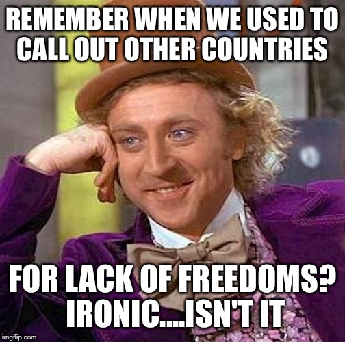 Creepy Condescending Wonka Meme | REMEMBER WHEN WE USED TO CALL OUT OTHER COUNTRIES FOR LACK OF FREEDOMS? IRONIC....ISN'T IT | image tagged in memes,creepy condescending wonka | made w/ Imgflip meme maker