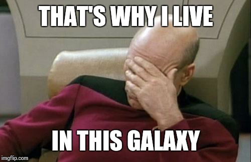Captain Picard Facepalm Meme | THAT'S WHY I LIVE IN THIS GALAXY | image tagged in memes,captain picard facepalm | made w/ Imgflip meme maker