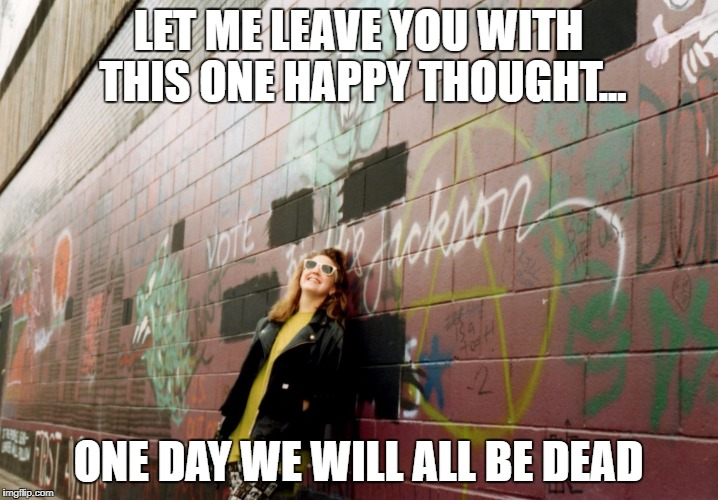 LET ME LEAVE YOU WITH THIS ONE HAPPY THOUGHT... ONE DAY WE WILL ALL BE DEAD | image tagged in lena | made w/ Imgflip meme maker
