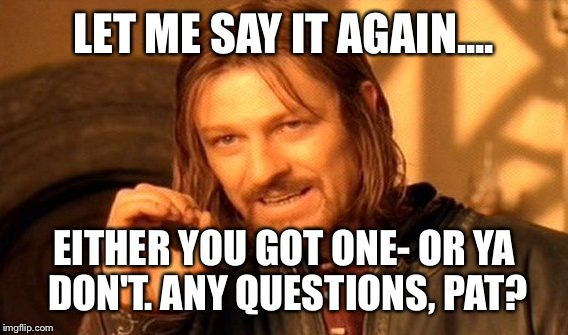 One Does Not Simply Meme | LET ME SAY IT AGAIN.... EITHER YOU GOT ONE- OR YA DON'T. ANY QUESTIONS, PAT? | image tagged in memes,one does not simply | made w/ Imgflip meme maker