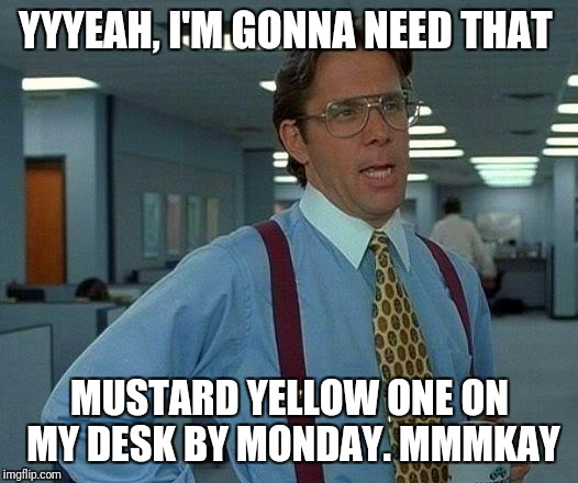That Would Be Great Meme | YYYEAH, I'M GONNA NEED THAT MUSTARD YELLOW ONE ON MY DESK BY MONDAY. MMMKAY | image tagged in memes,that would be great | made w/ Imgflip meme maker