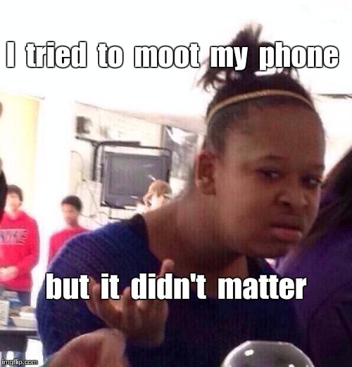 Tried to Moot My Phone | I  tried  to  moot  my  phone but  it  didn't  matter | image tagged in memes,black girl wat | made w/ Imgflip meme maker