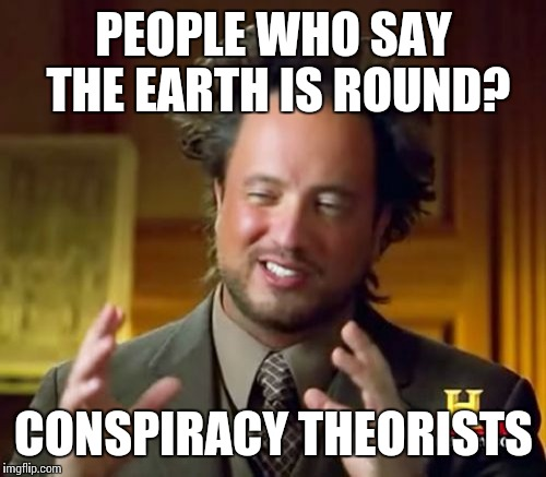 PEOPLE WHO SAY THE EARTH IS ROUND? CONSPIRACY THEORISTS | image tagged in memes,ancient aliens | made w/ Imgflip meme maker