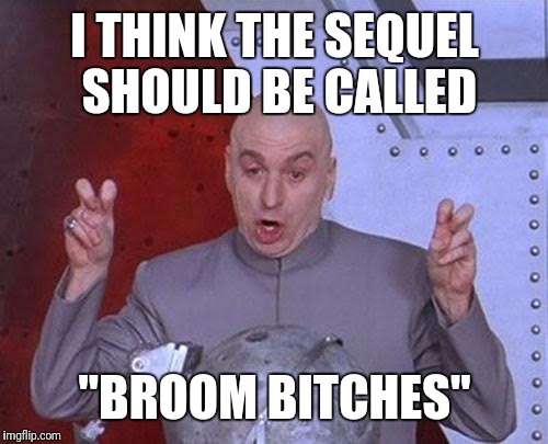 "Dr Evil Laser Meme | I THINK THE SEQUEL SHOULD BE CALLED ""BROOM B**CHES"" 