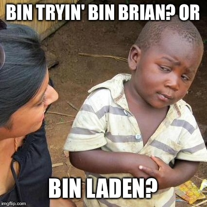 Third World Skeptical Kid Meme | BIN TRYIN' BIN BRIAN? OR BIN LADEN? | image tagged in memes,third world skeptical kid | made w/ Imgflip meme maker