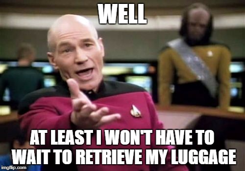 Picard Wtf Meme | WELL AT LEAST I WON'T HAVE TO WAIT TO RETRIEVE MY LUGGAGE | image tagged in memes,picard wtf | made w/ Imgflip meme maker