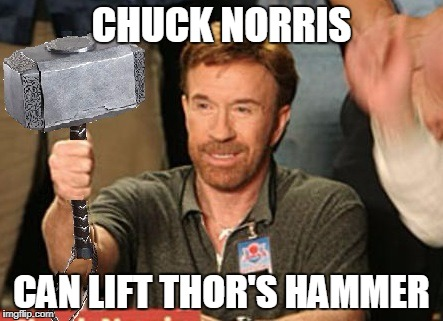 Chuck Norris Thor's hammer | CHUCK NORRIS CAN LIFT THOR'S HAMMER | image tagged in chuck norris,memes,thor,mjolnir | made w/ Imgflip meme maker