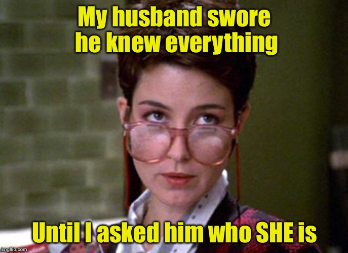 Mr Know It Almost |  My husband swore he knew everything; Until I asked him who SHE is | image tagged in there's something very strange about that man,memes,know it all | made w/ Imgflip meme maker