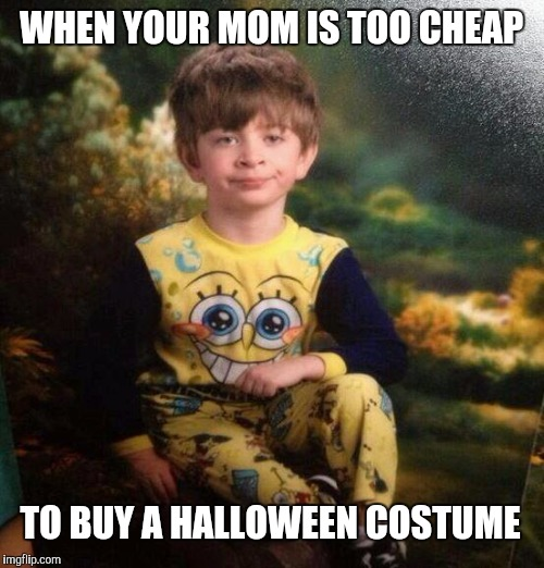 The face you make | WHEN YOUR MOM IS TOO CHEAP TO BUY A HALLOWEEN COSTUME | image tagged in spongebob pajamas,halloween,sheltering suburban mom | made w/ Imgflip meme maker