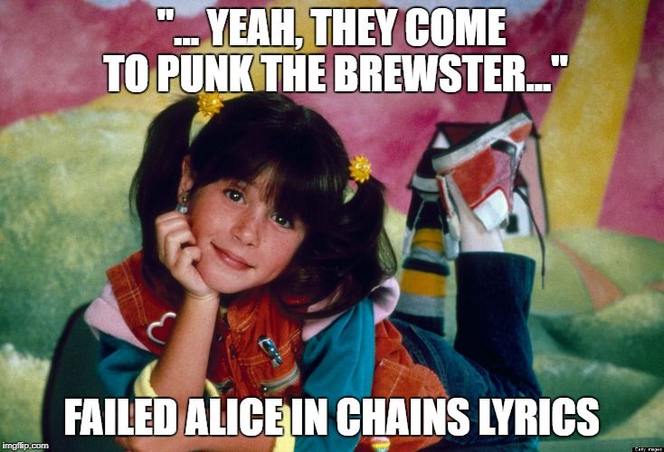 "Failed Alice in Chains Lyrics featuring Punky Brewster | ""... YEAH, THEY COME TO PUNK THE BREWSTER..."" FAILED ALICE IN CHAINS LYRICS 