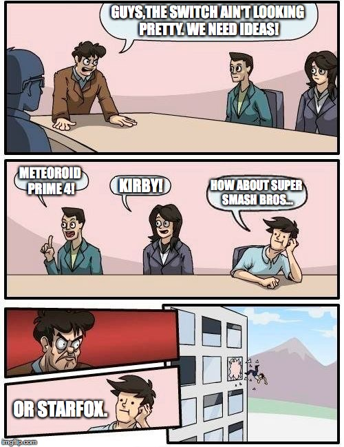 Boardroom Meeting Suggestion Meme | GUYS,THE SWITCH AIN'T LOOKING PRETTY. WE NEED IDEAS! METEOROID PRIME 4! KIRBY! HOW ABOUT SUPER SMASH BROS... OR STARFOX. | image tagged in memes,boardroom meeting suggestion | made w/ Imgflip meme maker