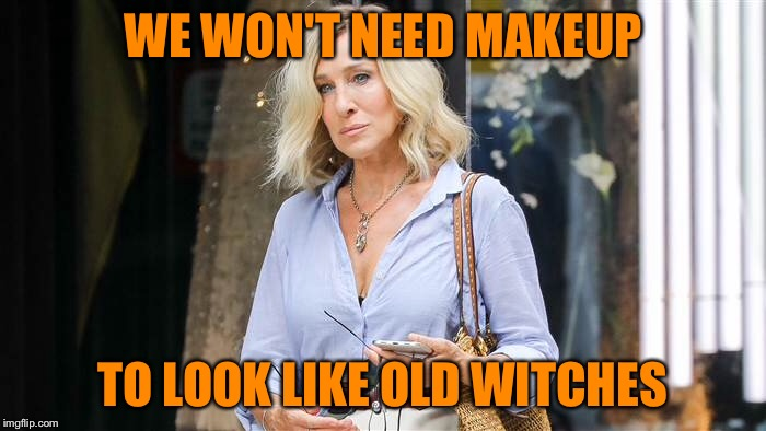 WE WON'T NEED MAKEUP TO LOOK LIKE OLD WITCHES | made w/ Imgflip meme maker