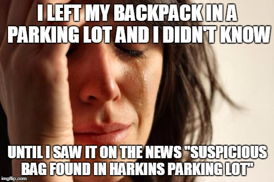 "its funny cause its true | I LEFT MY BACKPACK IN A PARKING LOT AND I DIDN'T KNOW UNTIL I SAW IT ON THE NEWS ""SUSPICIOUS BAG FOUND IN HARKINS PARKING LOT"" 