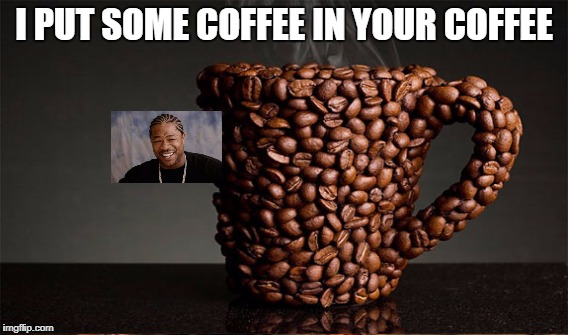 I PUT SOME COFFEE IN YOUR COFFEE | made w/ Imgflip meme maker