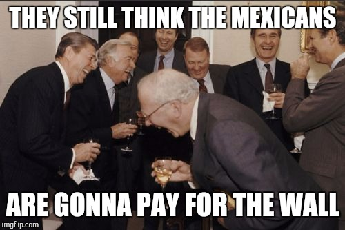 Laughing Men In Suits Meme | THEY STILL THINK THE MEXICANS ARE GONNA PAY FOR THE WALL | image tagged in memes,laughing men in suits | made w/ Imgflip meme maker