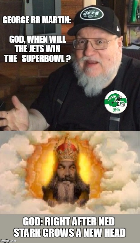 George RR Martin, Jets Fan | GEORGE RR MARTIN:      GOD, WHEN WILL THE JETS WIN THE   SUPERBOWL ? GOD: RIGHT AFTER NED STARK GROWS A NEW HEAD | image tagged in george rr martin,jets,game of thrones | made w/ Imgflip meme maker