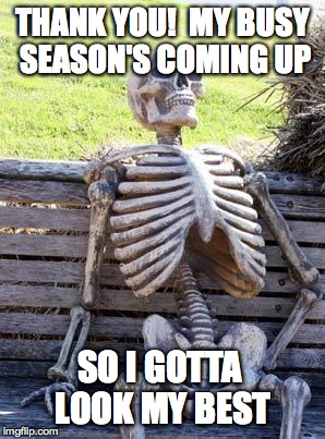 Waiting Skeleton Meme | THANK YOU!  MY BUSY SEASON'S COMING UP SO I GOTTA LOOK MY BEST | image tagged in memes,waiting skeleton | made w/ Imgflip meme maker