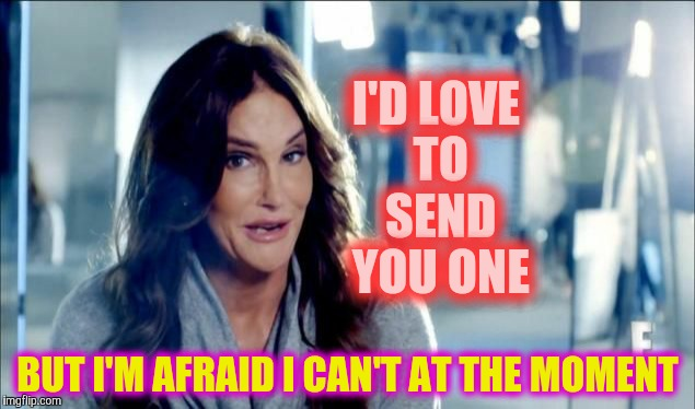 Caitlyn Jenner shrugs,,, | I'D LOVE TO SEND YOU ONE BUT I'M AFRAID I CAN'T AT THE MOMENT | image tagged in caitlyn jenner shrugs | made w/ Imgflip meme maker