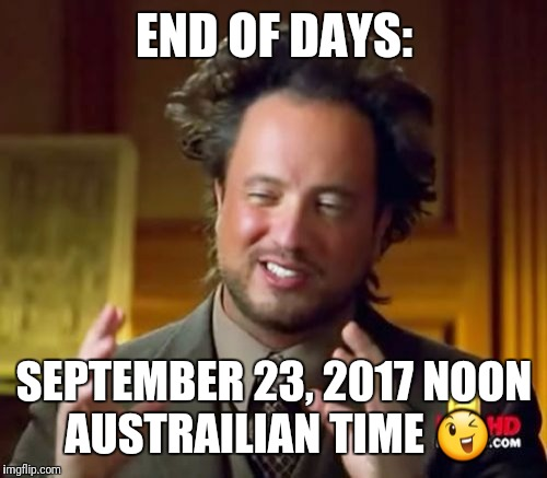 Ancient Aliens Meme | END OF DAYS: SEPTEMBER 23, 2017 NOON AUSTRAILIAN TIME  | image tagged in memes,ancient aliens | made w/ Imgflip meme maker
