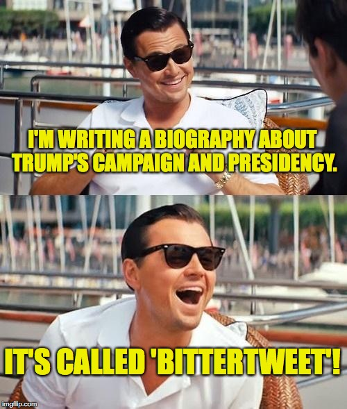 So many titles! | I'M WRITING A BIOGRAPHY ABOUT TRUMP'S CAMPAIGN AND PRESIDENCY. IT'S CALLED 'BITTERTWEET'! | image tagged in memes,leonardo dicaprio wolf of wall street,trump | made w/ Imgflip meme maker