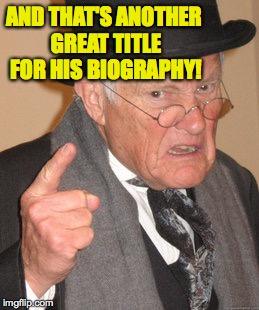 Back In My Day Meme | AND THAT'S ANOTHER GREAT TITLE FOR HIS BIOGRAPHY! | image tagged in memes,back in my day | made w/ Imgflip meme maker
