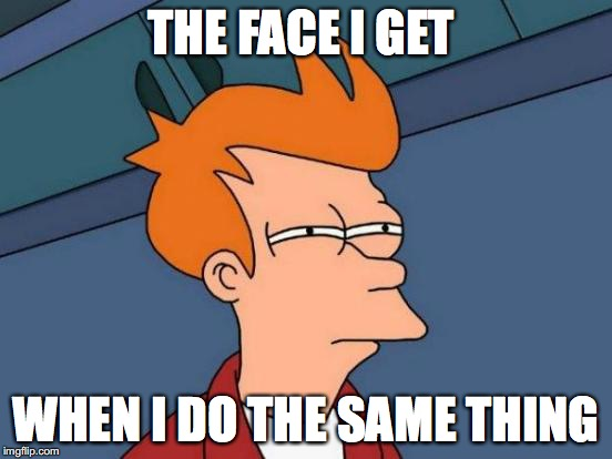 Futurama Fry Meme | THE FACE I GET WHEN I DO THE SAME THING | image tagged in memes,futurama fry | made w/ Imgflip meme maker