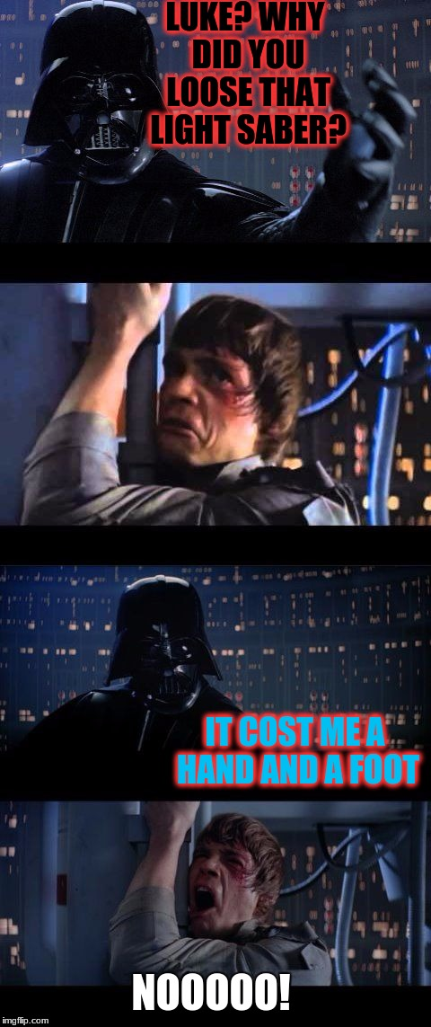 Dad, quit with the hand jokes! | LUKE? WHY DID YOU LOOSE THAT LIGHT SABER? IT COST ME A HAND AND A FOOT NOOOOO! | image tagged in darth vader no extended,memes,funny,deth_by_dodo,dank memes,darth vader luke skywalker | made w/ Imgflip meme maker