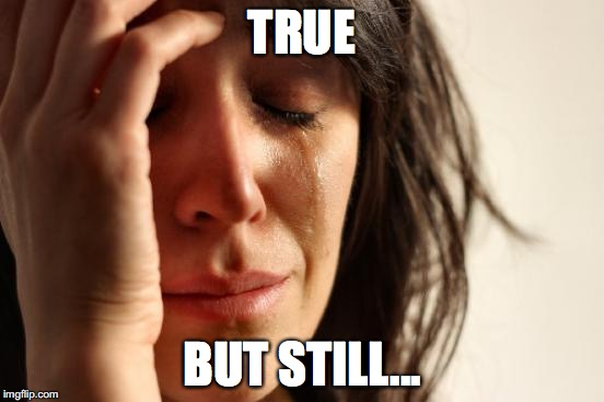 First World Problems Meme | TRUE BUT STILL... | image tagged in memes,first world problems | made w/ Imgflip meme maker