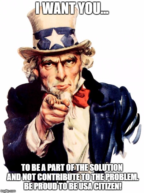 Uncle Sam Meme | I WANT YOU... TO BE A PART OF THE SOLUTION AND NOT CONTRIBUTE TO THE PROBLEM. BE PROUD TO BE USA CITIZEN! | image tagged in memes,uncle sam | made w/ Imgflip meme maker