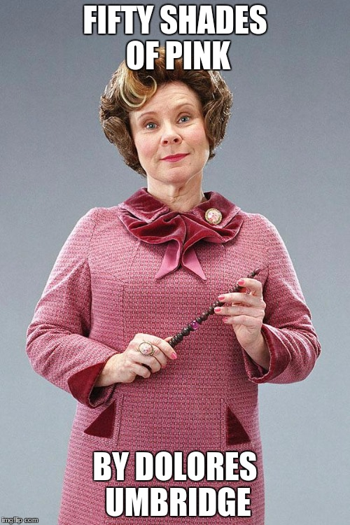 Dolores Umbridge | FIFTY SHADES OF PINK BY DOLORES UMBRIDGE | image tagged in dolores umbridge | made w/ Imgflip meme maker