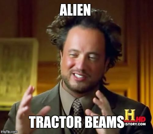 Ancient Aliens Meme | ALIEN TRACTOR BEAMS | image tagged in memes,ancient aliens | made w/ Imgflip meme maker