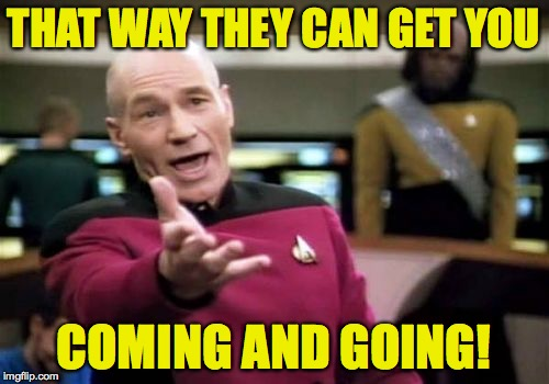 Picard Wtf Meme | THAT WAY THEY CAN GET YOU COMING AND GOING! | image tagged in memes,picard wtf | made w/ Imgflip meme maker