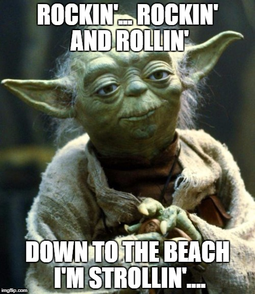 Star Wars Yoda | ROCKIN'... ROCKIN' AND ROLLIN' DOWN TO THE BEACH I'M STROLLIN'.... | image tagged in memes,star wars yoda | made w/ Imgflip meme maker