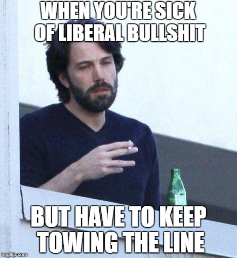 WHEN YOU'RE SICK OF LIBERAL BULLSHIT; BUT HAVE TO KEEP TOWING THE LINE | image tagged in ben affleck,liberals,sjw,sjws,american politics,stupid liberals | made w/ Imgflip meme maker