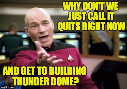 Picard Wtf Meme | WHY DON'T WE JUST CALL IT QUITS RIGHT NOW AND GET TO BUILDING THUNDER DOME? | image tagged in memes,picard wtf | made w/ Imgflip meme maker