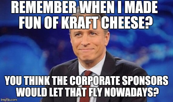 REMEMBER WHEN I MADE FUN OF KRAFT CHEESE? YOU THINK THE CORPORATE SPONSORS WOULD LET THAT FLY NOWADAYS? | made w/ Imgflip meme maker