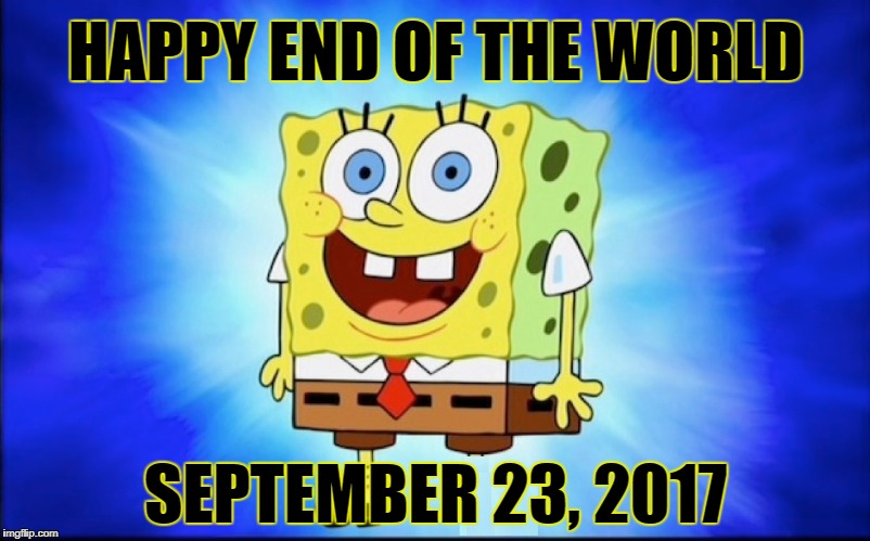 HAPPY END OF THE WORLD; SEPTEMBER 23, 2017 | image tagged in spongebob,end of the world,armageddon,happy | made w/ Imgflip meme maker