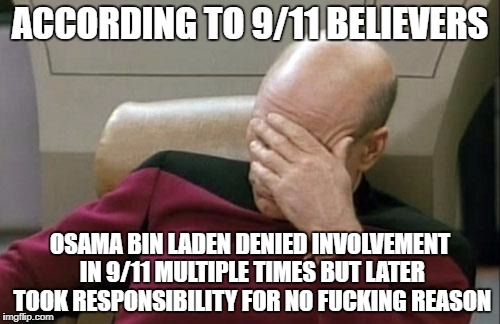Captain Picard Facepalm Meme | ACCORDING TO 9/11 BELIEVERS OSAMA BIN LADEN DENIED INVOLVEMENT IN 9/11 MULTIPLE TIMES BUT LATER TOOK RESPONSIBILITY FOR NO F**KING REASON | image tagged in memes,captain picard facepalm,911,osama bin laden,conspiracy theory,conspiracy theories | made w/ Imgflip meme maker