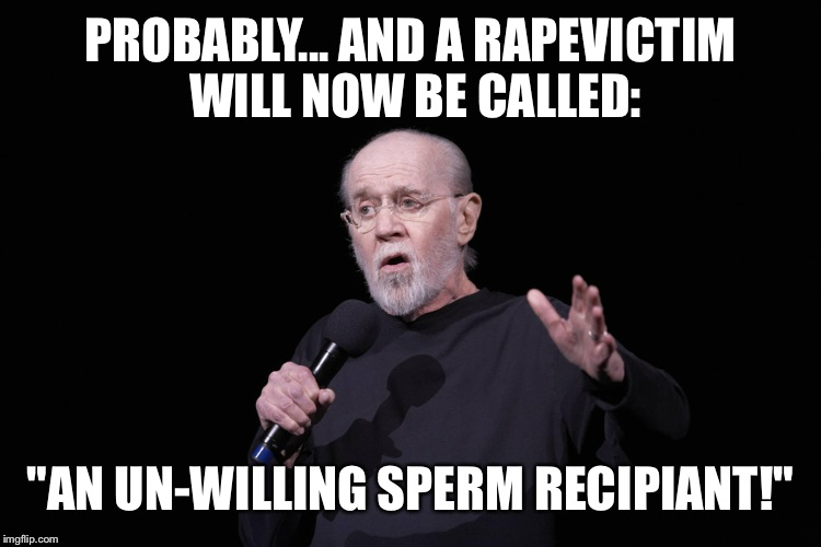 "PROBABLY... AND A **PEVICTIM WILL NOW BE CALLED: ""AN UN-WILLING SPERM RECIPIANT!"" 