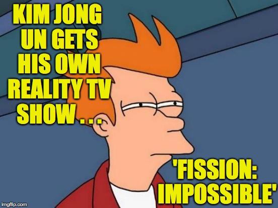 I hope they can use the original music. | KIM JONG UN GETS HIS OWN REALITY TV SHOW . . . 'FISSION: IMPOSSIBLE' | image tagged in memes,futurama fry,kim jong un | made w/ Imgflip meme maker
