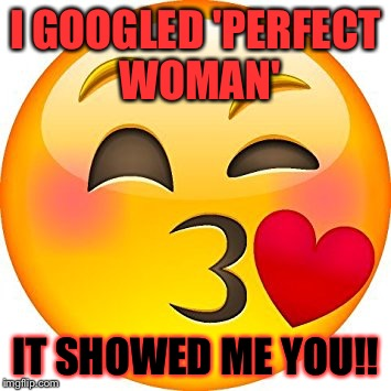 Perfect lady perfect meme | I GOOGLED 'PERFECT WOMAN' IT SHOWED ME YOU!! | image tagged in beautiful woman,perfect woman,google,flirty meme | made w/ Imgflip meme maker